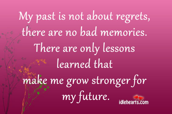 http://quotespictures.com/wp-content/uploads/2013/04/my-past-is-not-about-regretsthere-are-no-bad-memories-future-quote.jpg