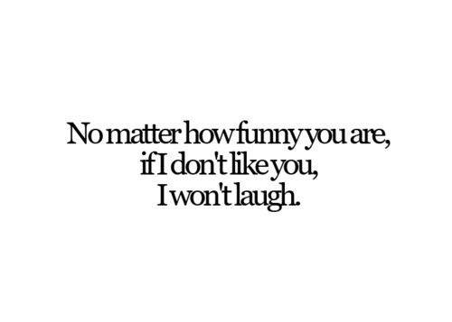 No Matter How Funny You Are,If I Don't Like You,I won't Laugh ~ Funny Quote