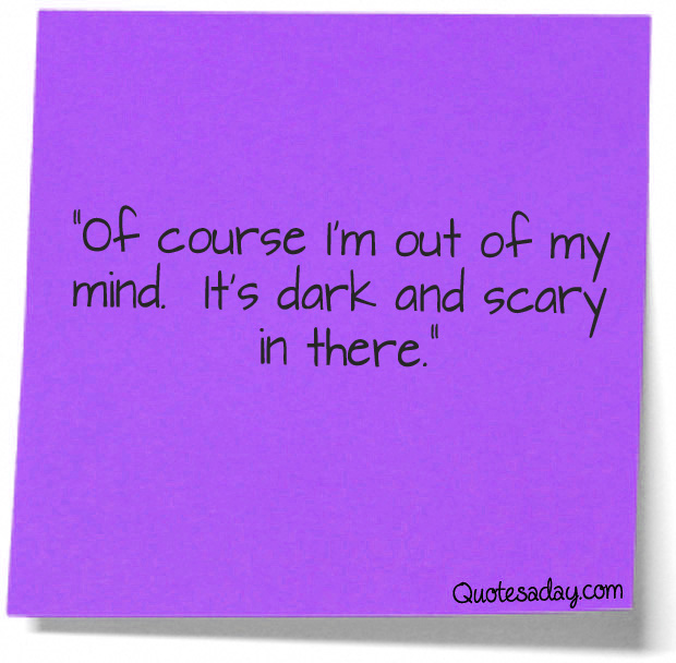 """""""Of Course I'm out of My Mind,It's Dark and Scary In There"""" ~ Funny Quote"""