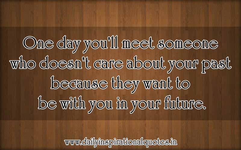 One Day You'll Meet,Someone Who Doesn't Care about Your Past Because they Want to be with You In Your Future ~ Inspirational Quote