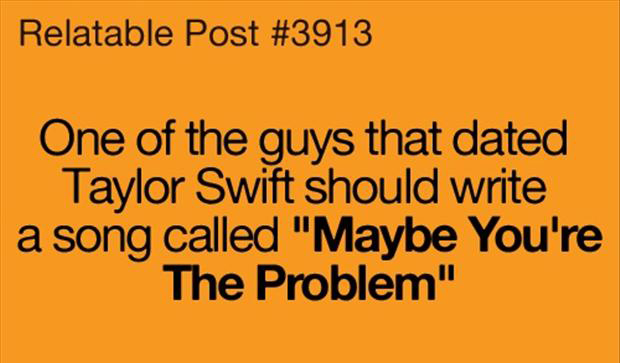 """One of the Guys that dated Taylor Swift should write a song Called """"Maybe You're The Problem"""" ~ Funny Quote"""