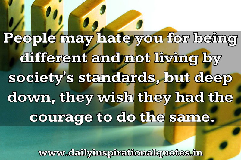 People May Hate You For Being Different and Not Living by Society Standards,But Deep Down,they Wish they had the Courage to do the same ~ Inspirational Quote