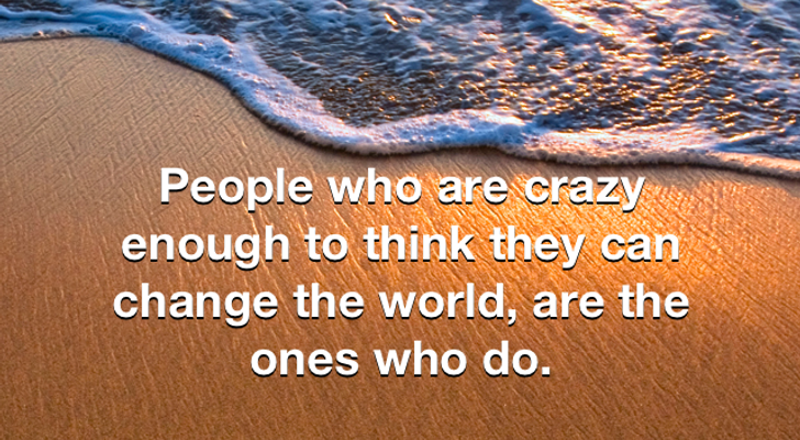 People who are crazy enough to think they can change the world are the