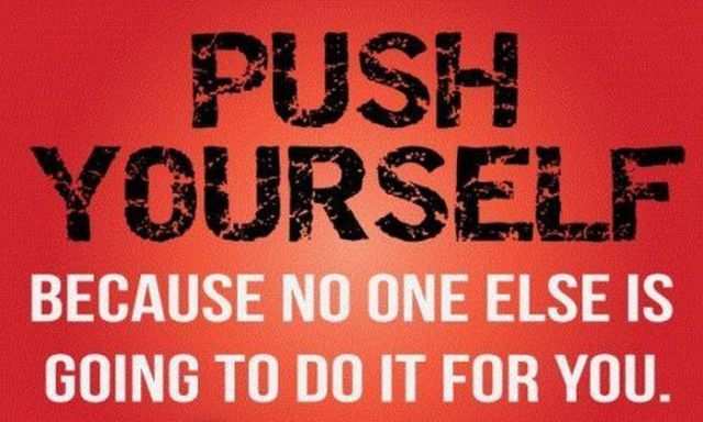 Push Yourself Because No One Else Is Going To Do It For