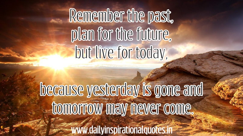 Remember The Past,Plan For The Future But Live For Today,because Yesterday  Is