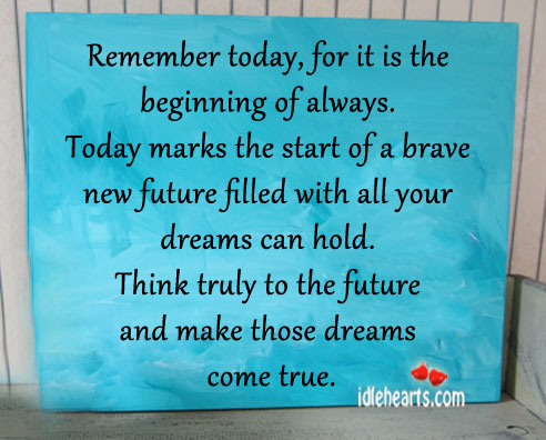Remember Today,For It Is The Beginning Of Always ~ Future Quote
