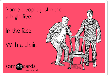 Some People Just Need a High-Five.In the Face with a Chair ~ Funny Quote