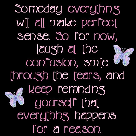 someday everything will al make perfect sence so for nowlaugh at the confusion
