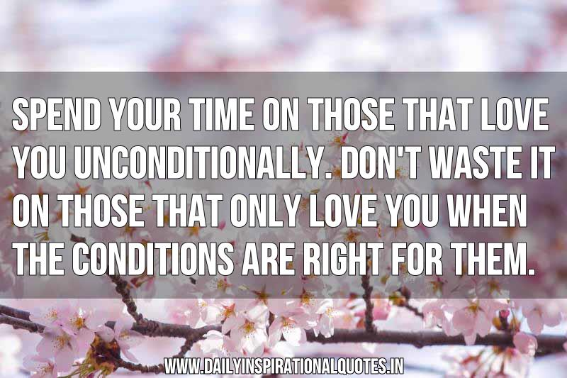 Spend Your Time On Those That Love You Unconditionally.Don