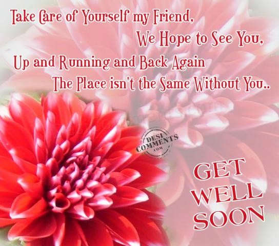 take care of yourself my friendwe hope to see you get well soon