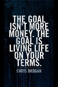 The Goal Isn't More Money.The Goal Is Living Life On Your Terms ~ Goal Quote