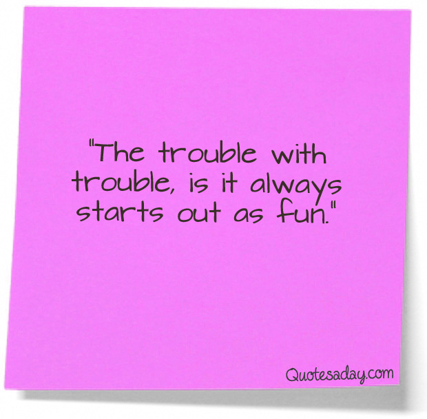 """The Trouble with trouble,is it always starts out as Fun"" ~ Funny Quote"