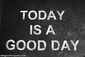 Today Is A Good Day ~ Good Day Quote