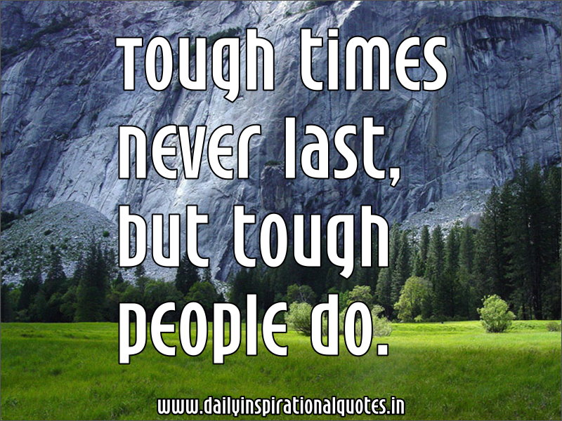 Tough times never last, but tough people do ~ Inspirational Quote