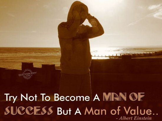 Try Not To Become A Man Of Success But Rather Try To