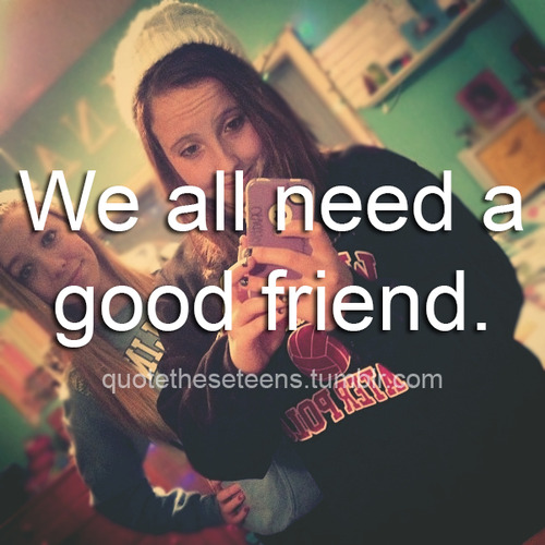 We All Need A Good Friend ~ Friendship Quote