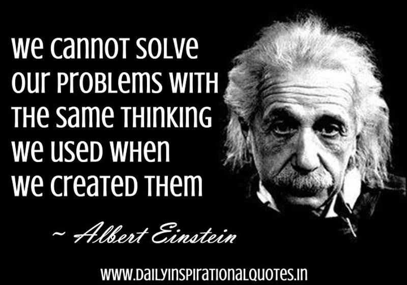 We Cannot Solve Our Problems with The Same Thinking we Used When We Created Them ~ Inspirational Quote