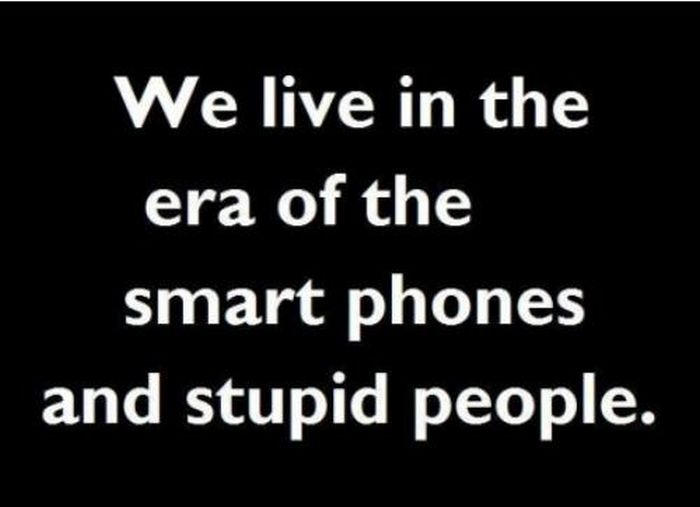 We Live In The era of the Smart Phones and Stupid People ...