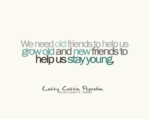 ... Us Grow Old and New friends to Help Us Saty Young ~ Friendship Quote