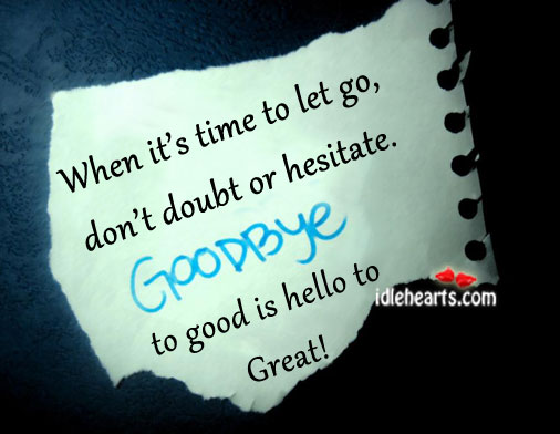 When It's Time to Let Go,Don't Doubt or Hesitate Goodbye to Good Is Hello to Great! ~ Goodbye Quote