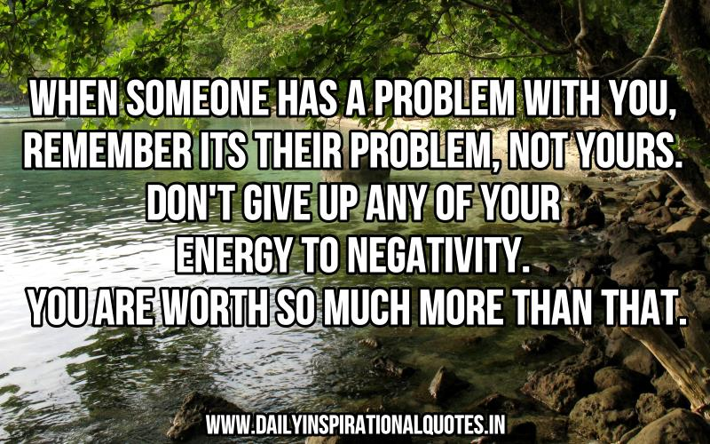 When someone has a problem with you, remember its their problem, not yours. don't give up any of your energy to negativity ~ Inspirational Quote