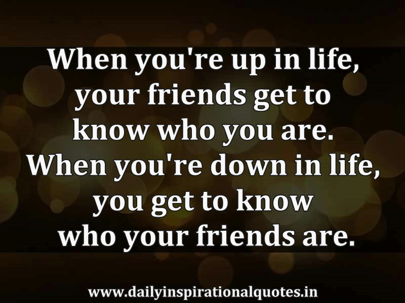 "know who your friends are There is a saying that goes something like this, ""show me your friends and i'll tell you who you are"" i even recall my grandmother saying something similar to that years ago it was usually."