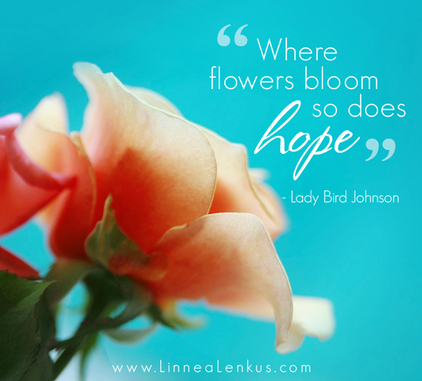 """""""Where Flowers Bloom So Does Hope"""""""