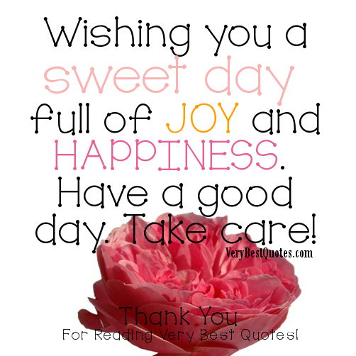 Wishing You a Sweet Day Full of Joy and Happiness.Have a Good Day.Take Care! ~ Good Day Quote