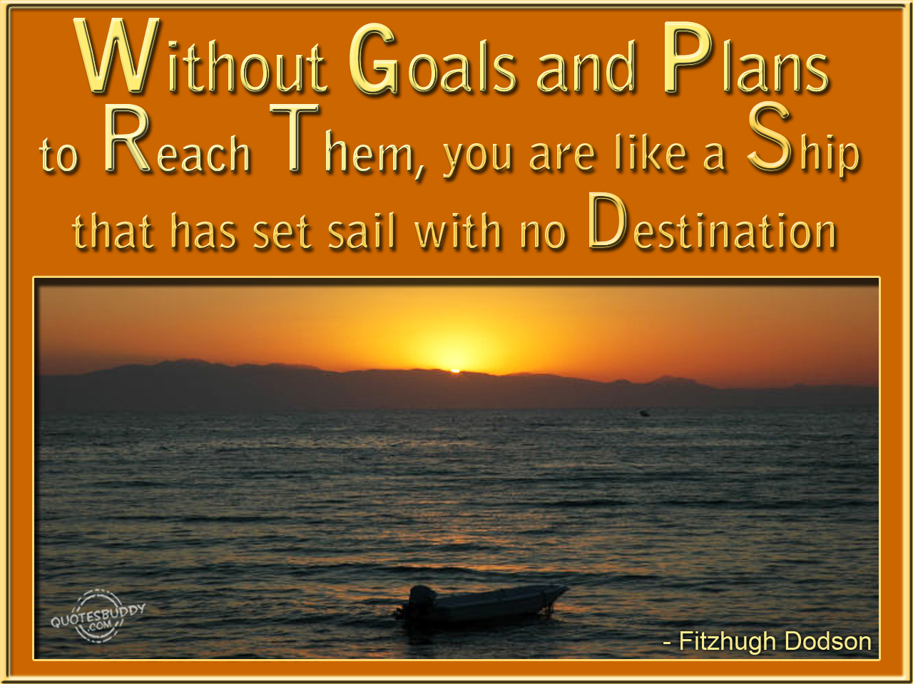 Without Goals and Plans to Reach Them,You are like a Ship that has set sail with no Destination ~ Goal Quote