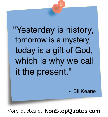 """Yesterday is History,Tomorrow Is a Mystery,Today Is a Gift of God,Which Is Why We Call It the Present"" ~ God Quote"