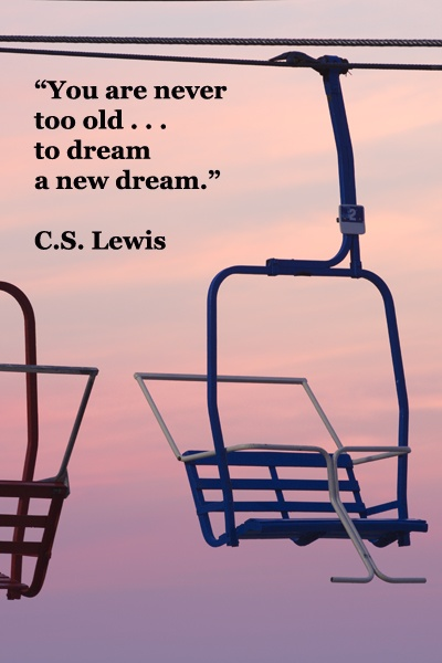 """You are Never Too Old…to Dream a New Dream"" ~ Goal Quote"