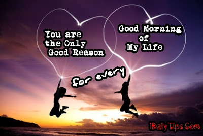 You Are The Only Good Reason for every Good Morning of My Life ~ Good Morning Quote