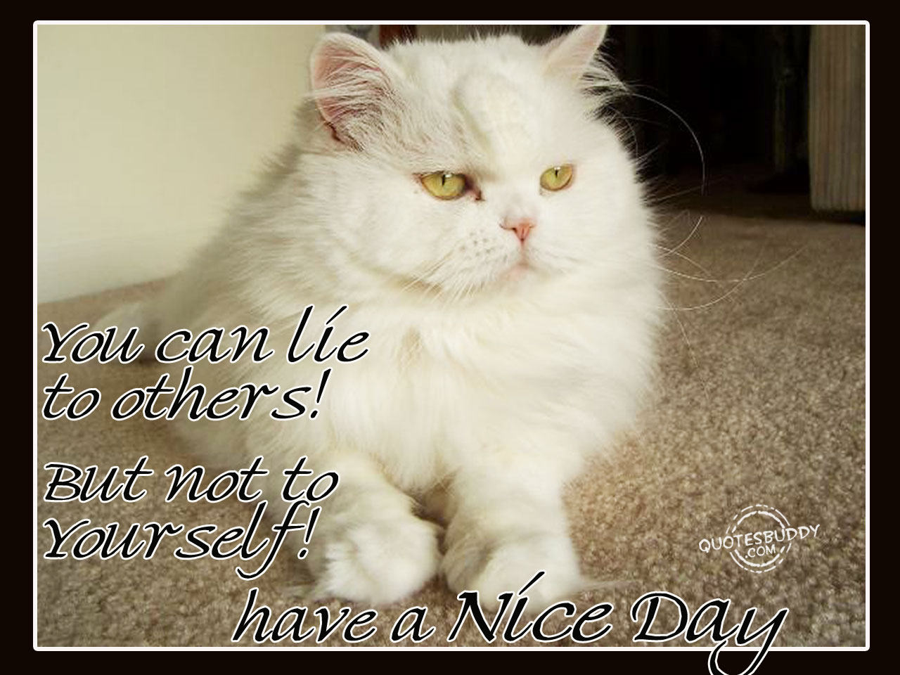 You Can Lie to Others! But Not To Yourself! Have a Nice Day ~ Good Day Quote
