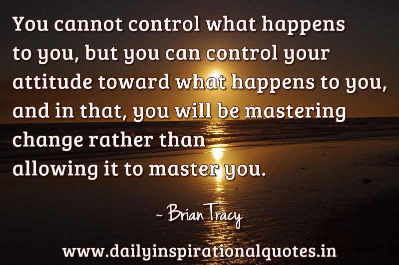 ... Control Your Attitude toward what happens to you ~ Inspirational Quote