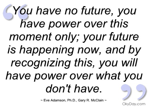 You Have No Future,You Have Power Over This Moment Only,Your Future Is Happening Now ~ Future Quote