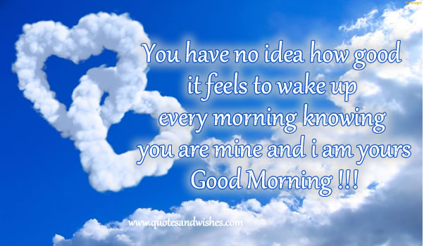 You Have No Idea How Good It Feels to Wake Up Every Morning ~ Good Morning Quote