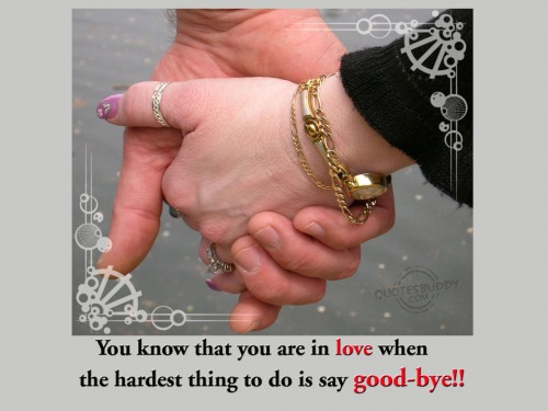 You Know That You Are In Love When The Hardest Thing To Do Is Say Good Bye!!! ~ Goodbye Quote