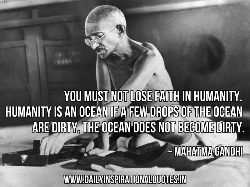 You must not lose faith in humanity. Humanity is an ocean if a few drops of the ocean are dirty, the ocean does not become dirty ~ Inspirational Quote