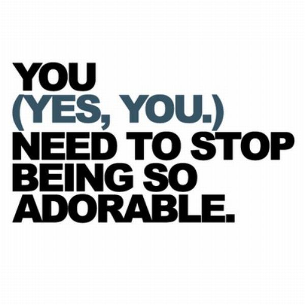 You Need To Stop Being So Adorable ~ Inspirational Quote