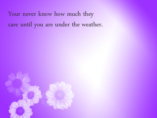 You Never Know How Much they Care Until You are Under the Weather ~ Get Well Soon Quote