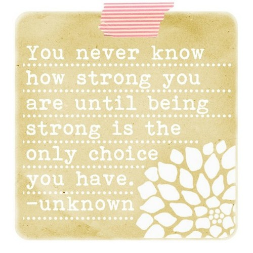 You Never Know How Strong You are Until being Strong Is the Only Choice You Have ~ Friendship Quote