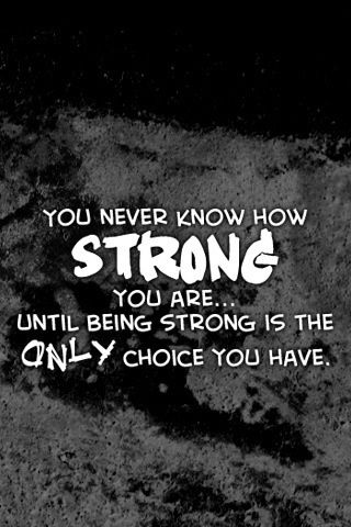 You Never Know How Strong You Are,Until Being Strong Is The Only Choice You Have ~ Inspirational Quote