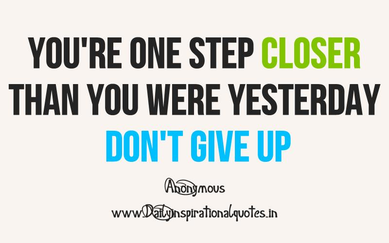 You're one step closer than you were yesterday don't give up ~ Inspirational Quote