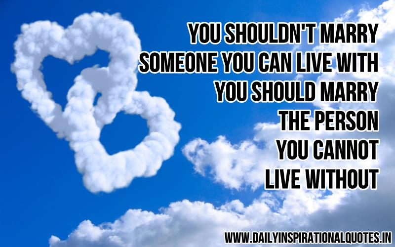 You shouldn't marry someone you can live with, you should marry the person you cannot live without ~ Inspirational Quote