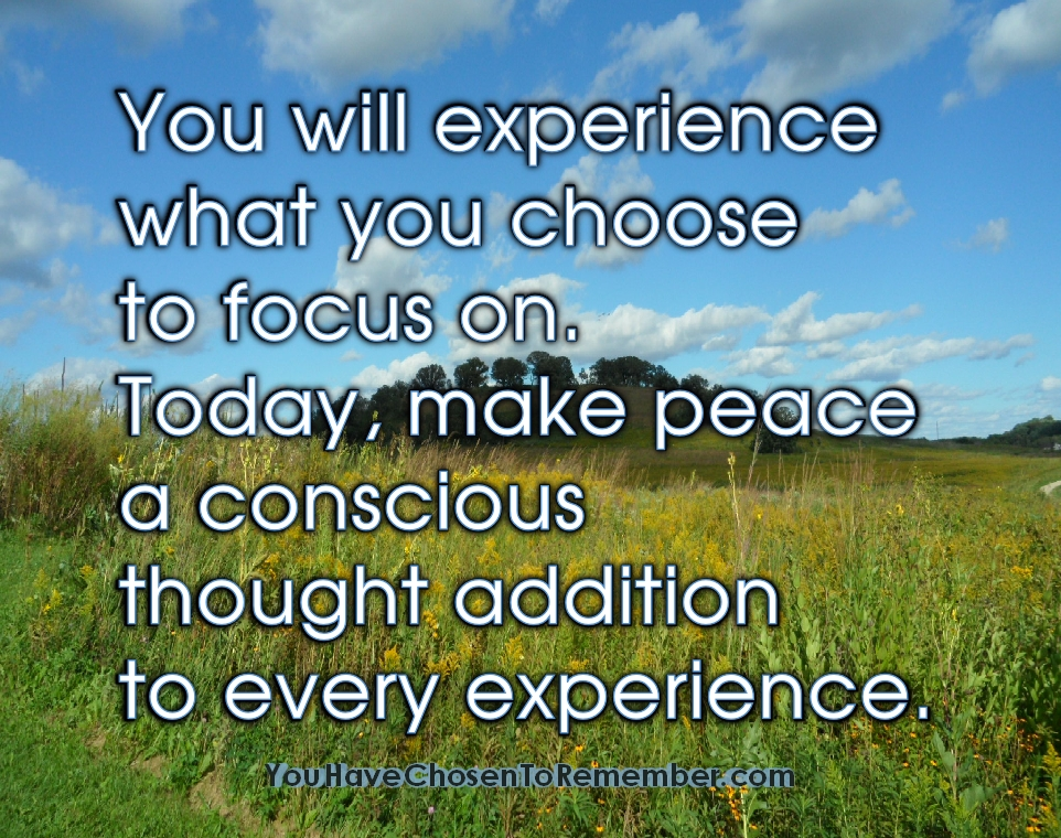 You Will Experience what You Choose to Focus On.Today,make peace a conscious thought addition to every experience ~ Inspirational Quote