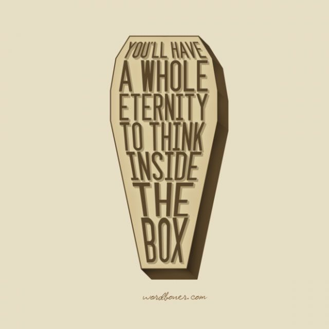 You'll Have A Whole Eternity To Think Inside The Box ~ Inspirational Quote