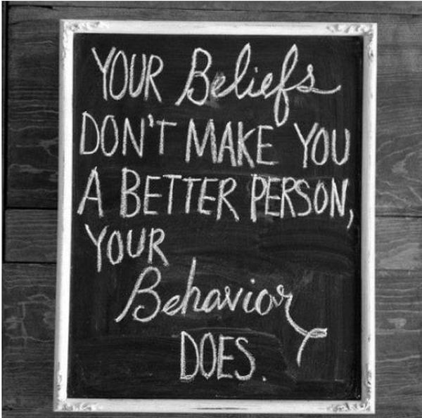Your Beliefs Don't Make You A Better Person Your Behavior Does ~ Inspirational Quote