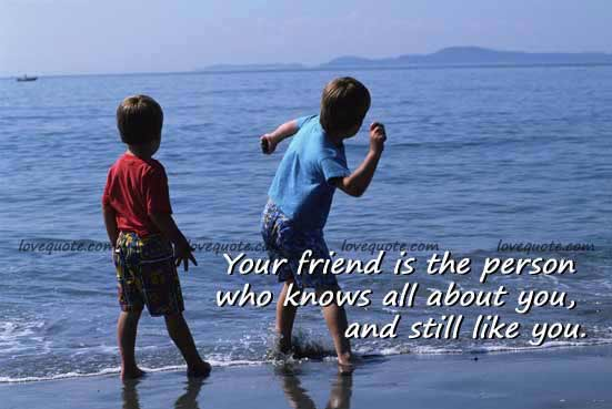 Your Friend is The Person Knows all About You,and still Like You