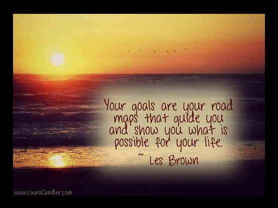Your Goals are Your Road Maps that Guide You and Show You What Is Possible for Your Life ~ Goal Quote