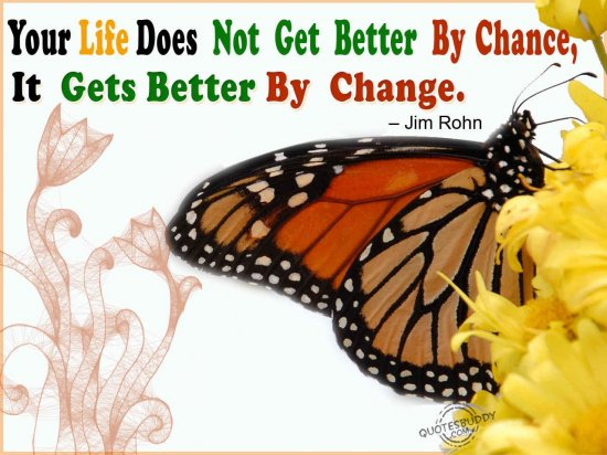 Your Life Does Not Get Better By Chance,It Gets Better By Change ~ Inspirational Quote
